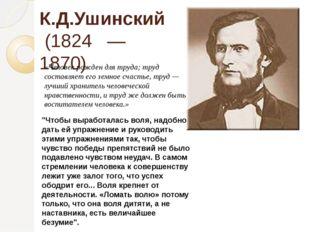 """К.Д.Ушинский (1824 — 1870) """"Чтобы выработалась воля, надобно дать ей упражнен"""