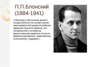 П.П.Блонский (1884-1941) «Обучение и воспитание должно осуществляться на осно