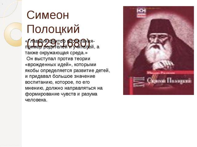 Симеон Полоцкий (1629-1680) . «Главный фактор воспитания- пример родителей и...