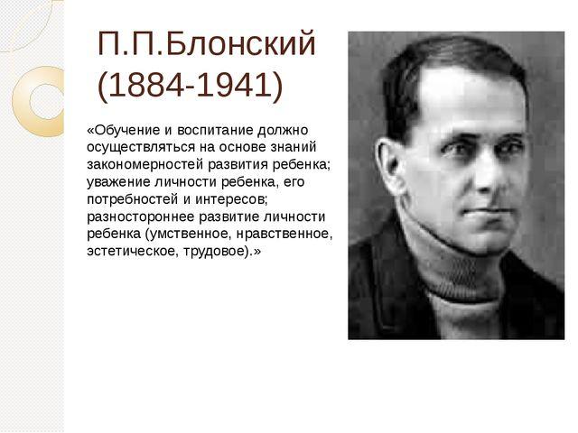 П.П.Блонский (1884-1941) «Обучение и воспитание должно осуществляться на осно...