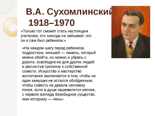 В.А. Сухомлинский 1918–1970 «Только тот сможет стать настоящим учителем, кто...