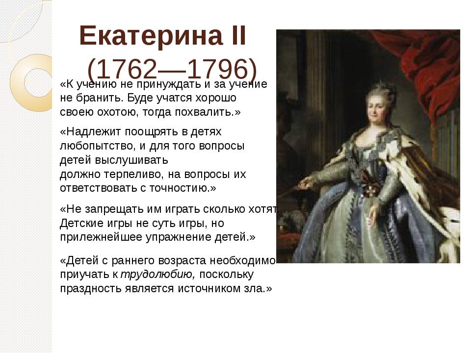 Екатерина II (1762—1796) «К учению не принуждать и за учение не бранить. Буде...