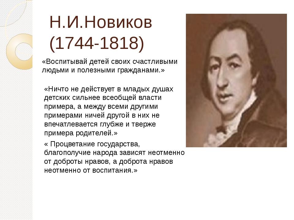 Н.И.Новиков (1744-1818) «Воспитывай детей своих счастливыми людьми и полезным...
