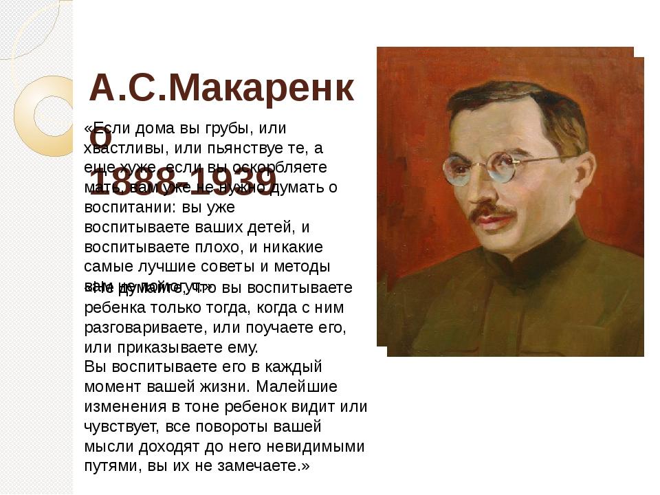 А.С.Макаренко 1888-1939 «Если дома вы грубы, или хвастливы, или пьянствуе те...