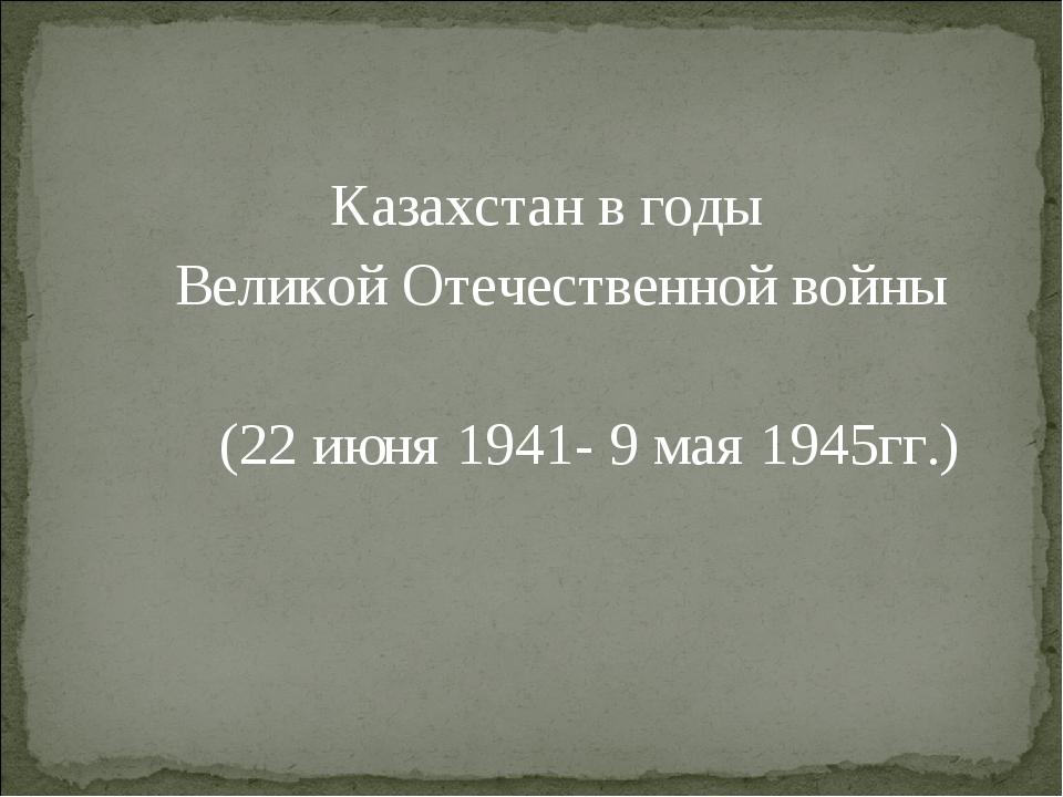 Казахстан в годы Великой Отечественной войны (22 июня 1941- 9 мая 1945гг.)
