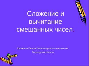 Сложение и вычитание смешанных чисел. Шаляпина Галина Ивановна учитель матема