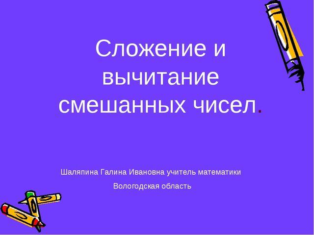 Сложение и вычитание смешанных чисел. Шаляпина Галина Ивановна учитель матема...