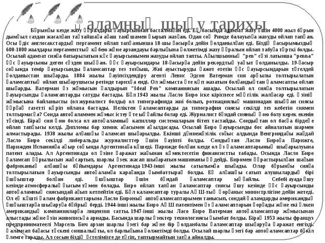 Қаламның шығу тарихы Бұрынғы кездe жазу құралдары қауырсыннан басталмаған еді...