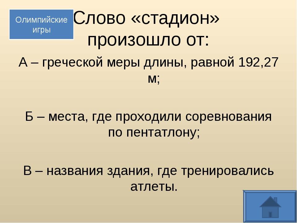Слово «стадион» произошло от: А – греческой меры длины, равной 192,27 м; Б –...