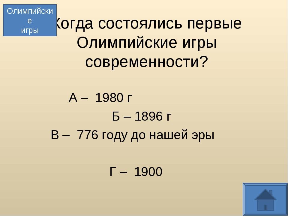 Когда состоялись первые Олимпийские игры современности? А – 1980 г Б – 1896 г...