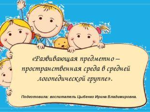 Подготовила: воспитатель Цыбенко Ирина Владимировна. «Развивающая предметно