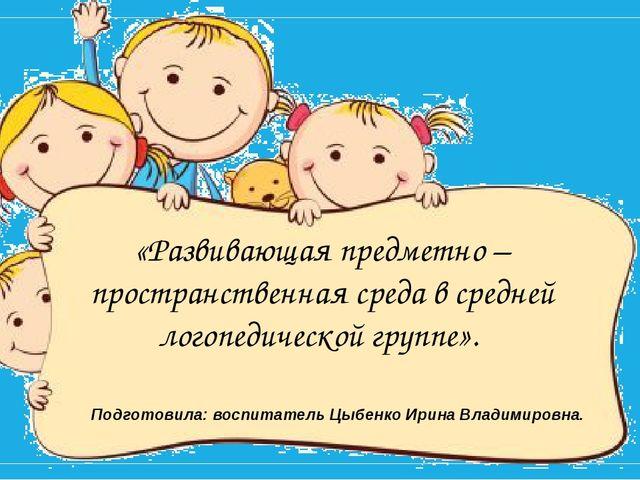 Подготовила: воспитатель Цыбенко Ирина Владимировна. «Развивающая предметно...