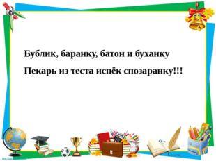 Бублик, баранку, батон и буханку Пекарь из теста испёк спозаранку!!!