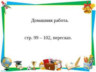 Домашняя работа. стр. 99 – 102, пересказ.