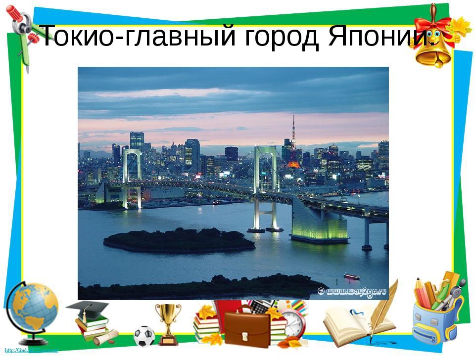 Токио-главный город Японии.
