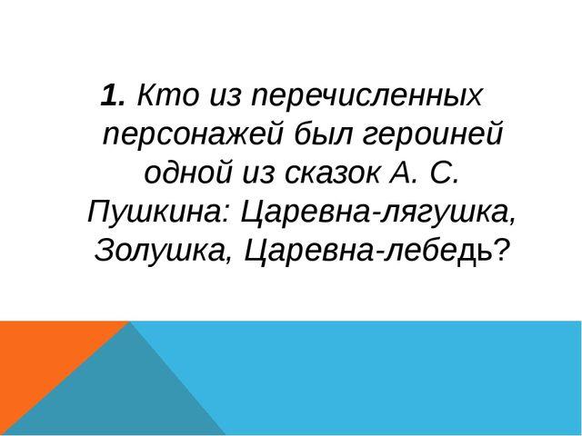 1. Кто из перечисленных персонажей был героиней одной из сказок А. С. Пушкина...