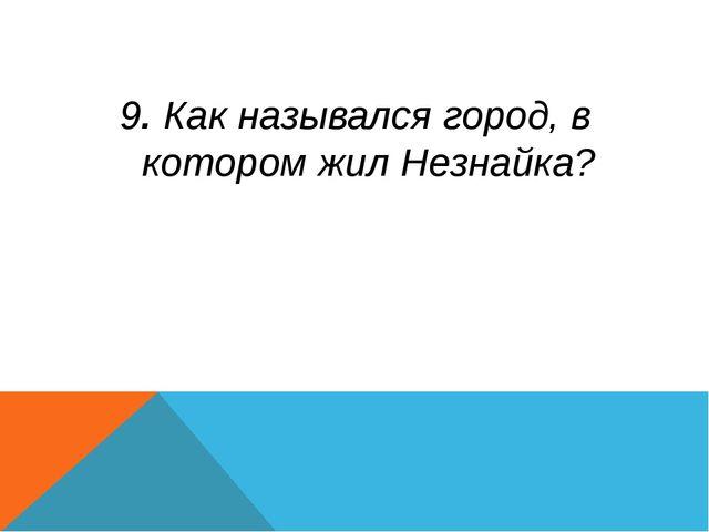 9. Как назывался город, в котором жил Незнайка?