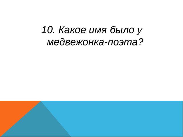 10. Какое имя было у медвежонка-поэта?