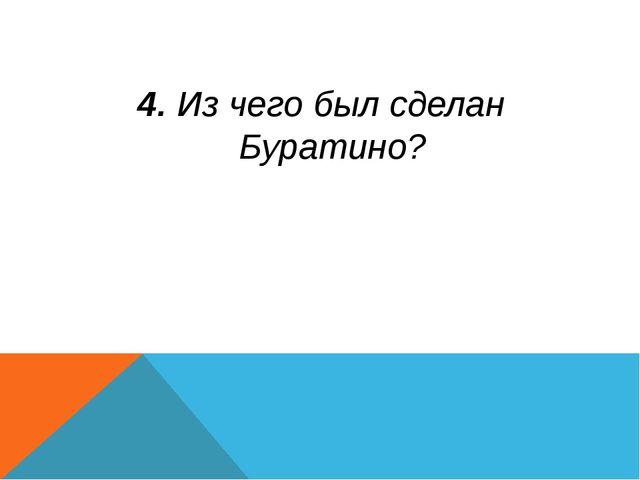 4. Из чего был сделан Буратино?