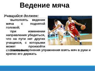 Ведение мяча Учащийся должен: выполнять ведение мяча с поднятой головой; при