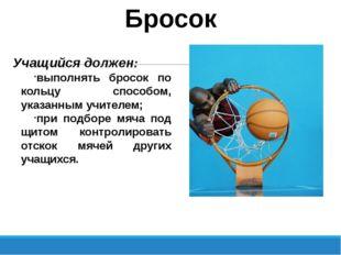 Бросок Учащийся должен: выполнять бросок по кольцу способом, указанным учител