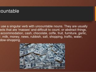 Uncountable We use a singular verb with uncountable nouns. They are usually o