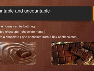 Countable and uncountable Some nouns can be both, eg: Melted chocolate ( choc