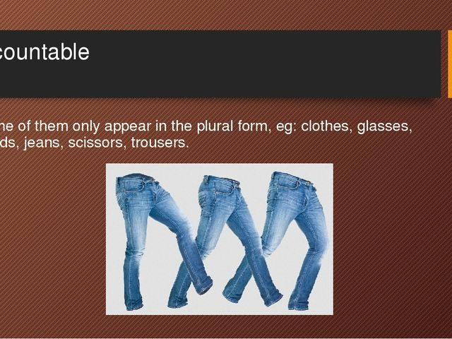 Uncountable Some of them only appear in the plural form, eg: clothes, glasses...