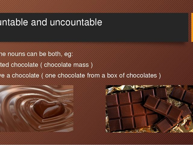 Countable and uncountable Some nouns can be both, eg: Melted chocolate ( choc...