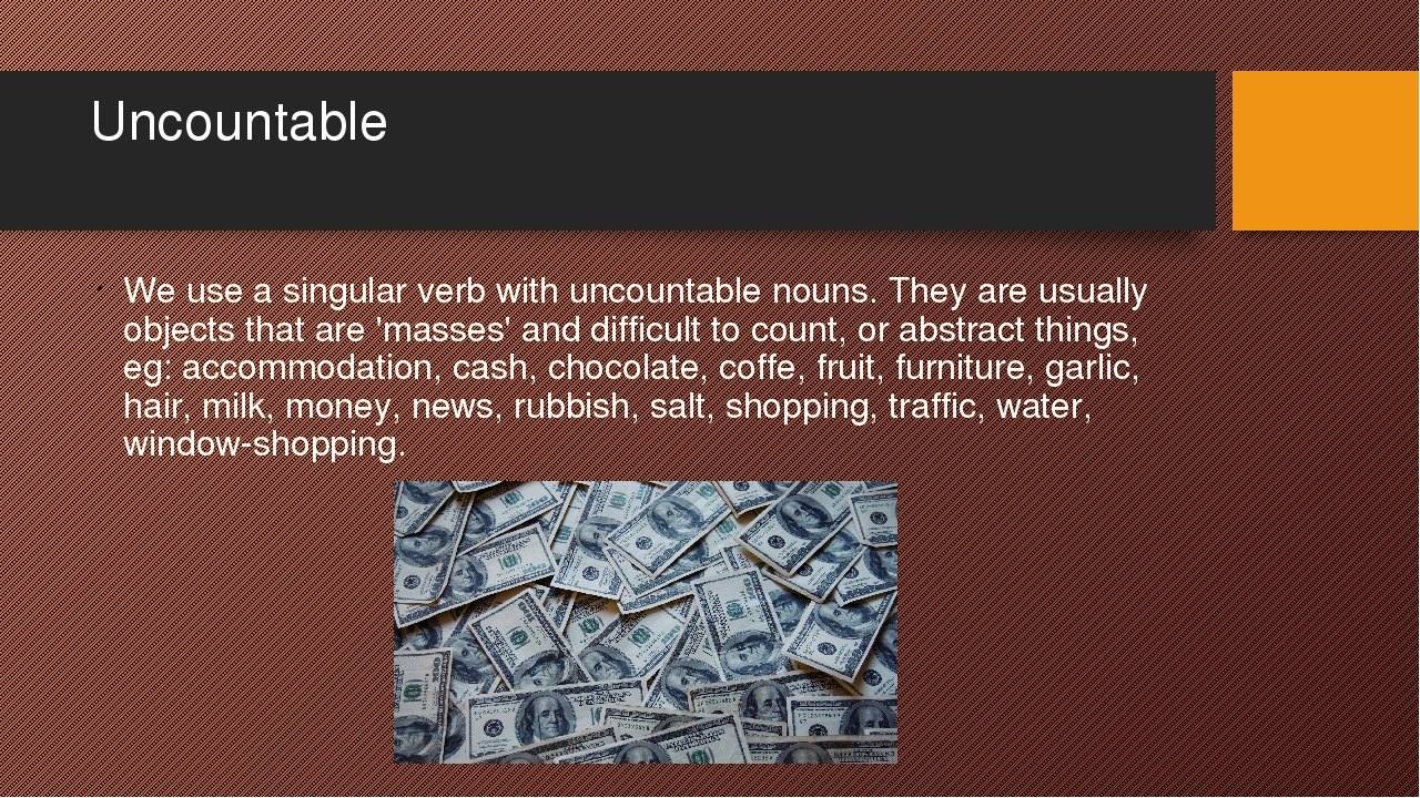 Uncountable We use a singular verb with uncountable nouns. They are usually o...