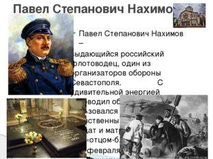 Павел Степанович Нахимов – выдающийся российский флотоводец, один из организ