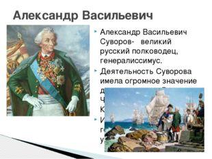 Александр Васильевич Суворов- великий русский полководец, генералиссимус. Де