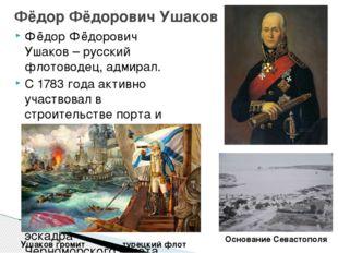 Фёдор Фёдорович Ушаков – русский флотоводец, адмирал. С 1783 года активно уча