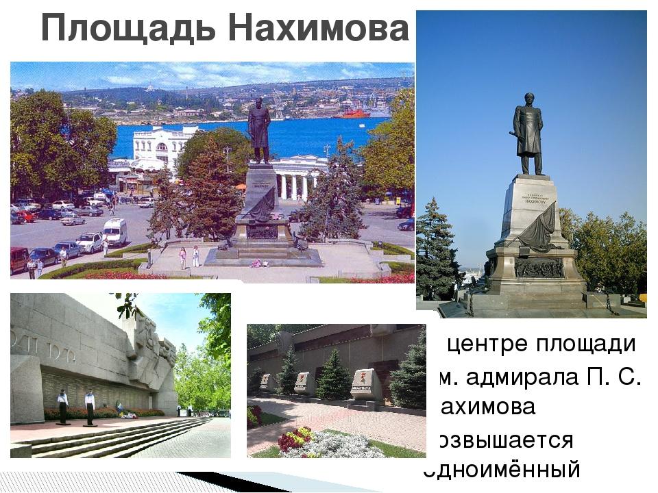 В центре площади им. адмирала П. С. Нахимова возвышается одноимённый памятник...