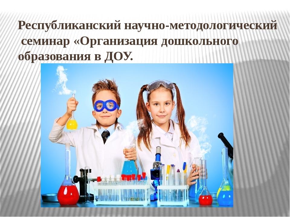 Республиканский научно-методологический семинар «Организация дошкольного обра...