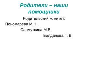 Родители – наши помощники Родительский комитет: Пономарева М.Н. Сармуткина М.