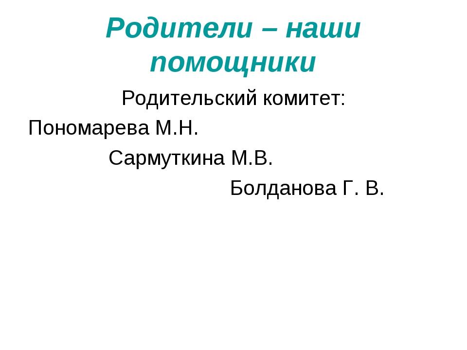 Родители – наши помощники Родительский комитет: Пономарева М.Н. Сармуткина М....