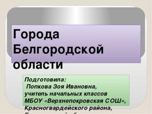 Города Белгородской области Подготовила: Попкова Зоя Ивановна, учитель началь