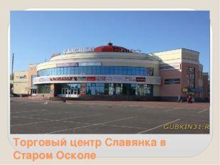 Торговый центр Славянка в Старом Осколе