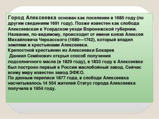 Город Алексеевка основан как поселение в1685 году(по другим сведениям1691