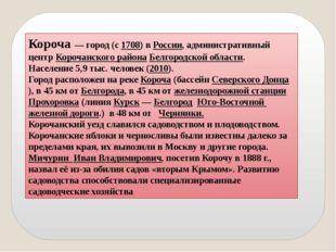 Короча— город (с1708) вРоссии, административный центр Корочанского района