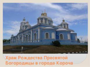 Храм Рождества Пресвятой Богородицы в городе Короча