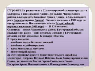 Строитель расположен в 22 км севернее областного центра – г. Белгорода, в юго