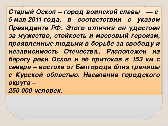 Старый Оскол – город воинской славы — с5 мая2011 года, в соответствии с ук...
