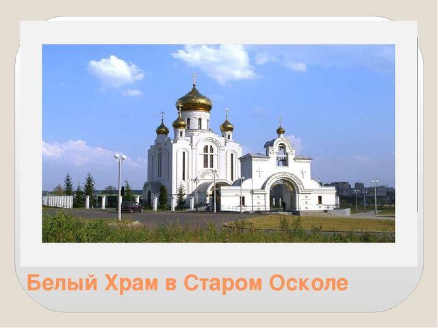 Белый Храм в Старом Осколе