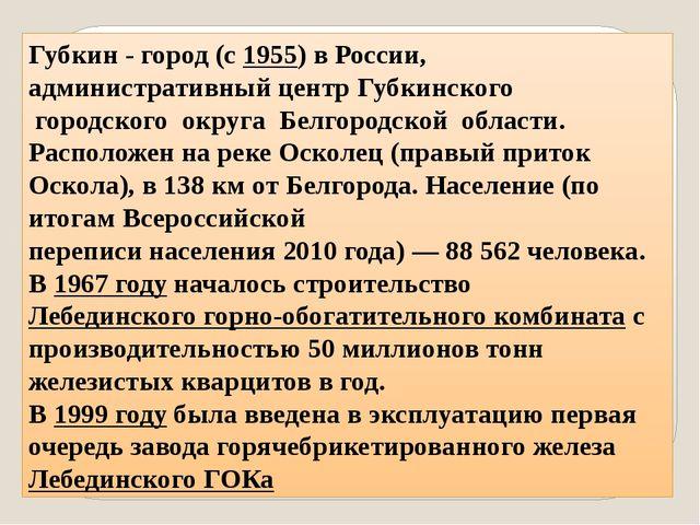 Губкин - город (с1955) вРоссии, административный центрГубкинского городско...
