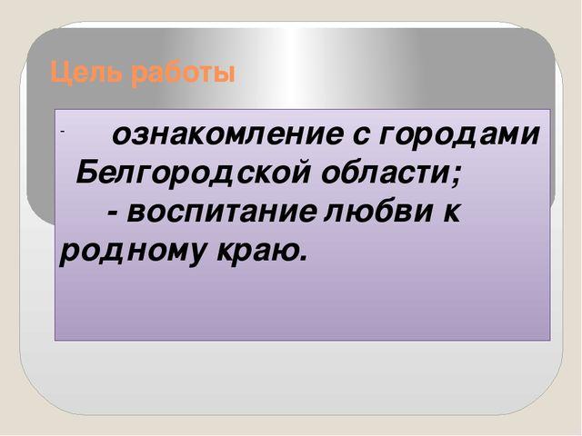 Цель работы ознакомление с городами Белгородской области; - воспитание любви...
