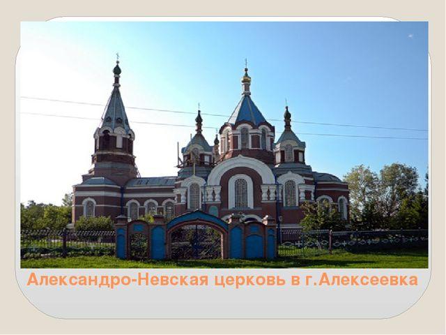 Александро-Невская церковь в г.Алексеевка