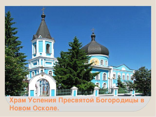 Храм Успения Пресвятой Богородицы в Новом Осколе.