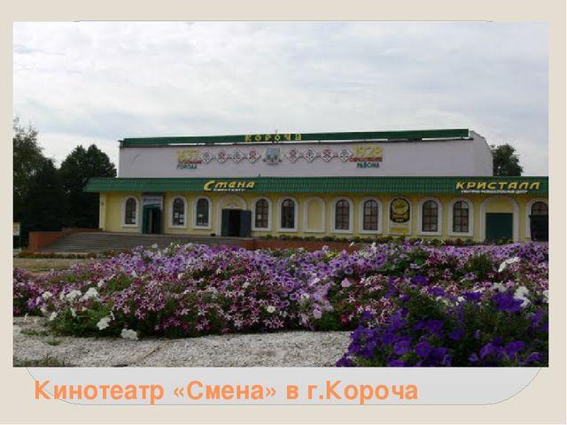 Кинотеатр «Смена» в г.Короча